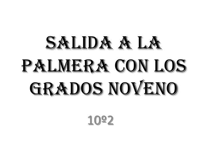SALIDA A LA PALMERA CON LOS GRADOS NOVENO<br />10º2<br />