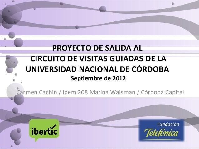 PROYECTO DE SALIDA AL CIRCUITO DE VISITAS GUIADAS DE LA UNIVERSIDAD NACIONAL DE CÓRDOBA Septiembre de 2012 Carmen Cachin /...