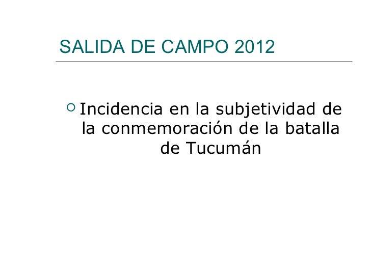 SALIDA DE CAMPO 2012   Incidencia en la subjetividad de    la conmemoración de la batalla              de Tucumán