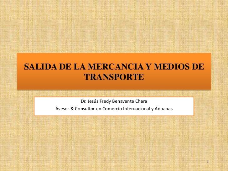 1<br />SALIDA DE LA MERCANCIA Y MEDIOS DE TRANSPORTE<br />Dr. Jesús Fredy Benavente Chara<br />Asesor & Consultor en Comer...