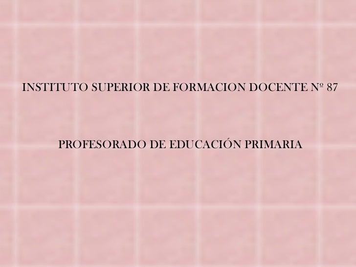 INSTITUTO SUPERIOR DE FORMACION DOCENTE Nº 87     PROFESORADO DE EDUCACIÓN PRIMARIA
