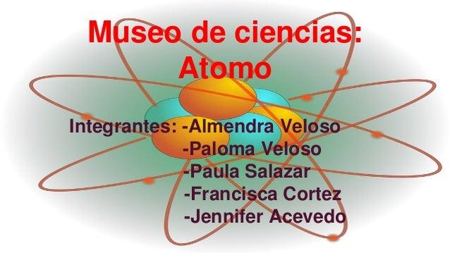 Museo de ciencias: Atomo Integrantes: -Almendra Veloso -Paloma Veloso -Paula Salazar -Francisca Cortez -Jennifer Acevedo