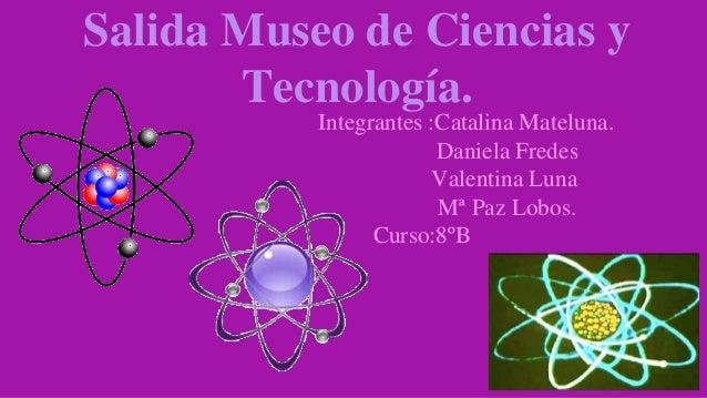 Salida Museo de Ciencias y Tecnología. Integrantes :Catalina Mateluna. Daniela Fredes Valentina Luna Mª Paz Lobos. Curso:8...