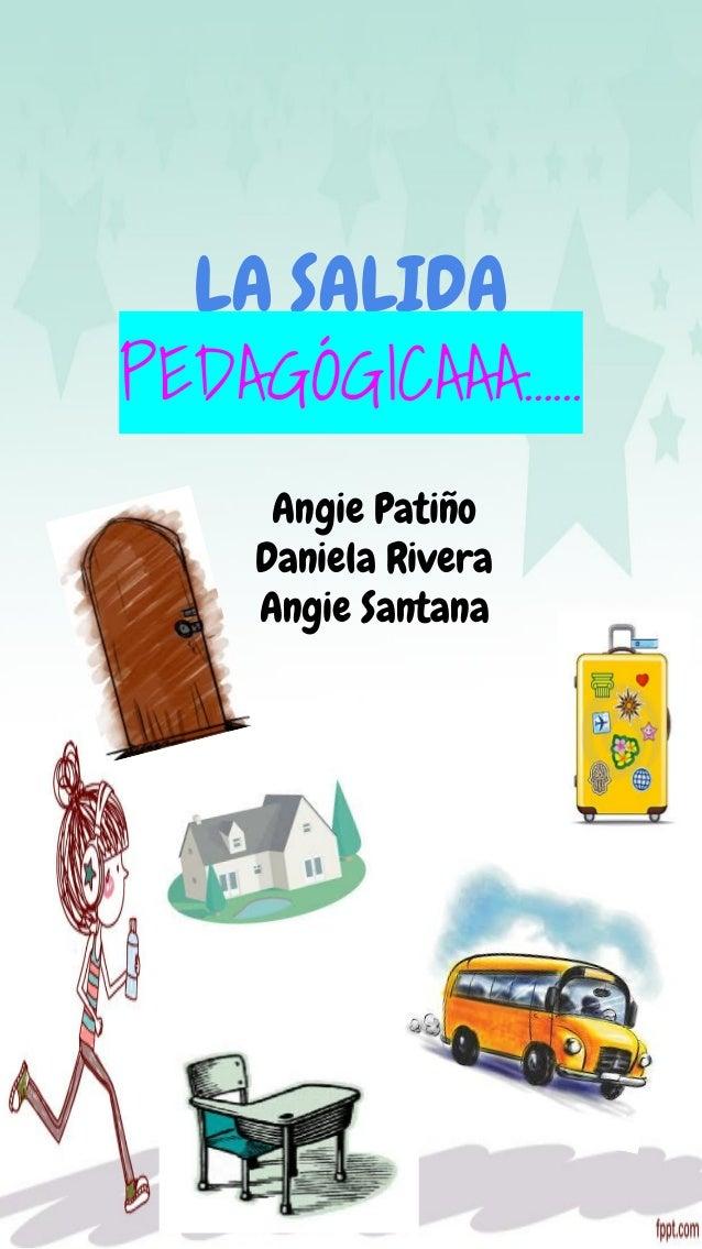 LA SALIDA PEDAGÓGICAAA…... Angie Patiño Daniela Rivera Angie Santana
