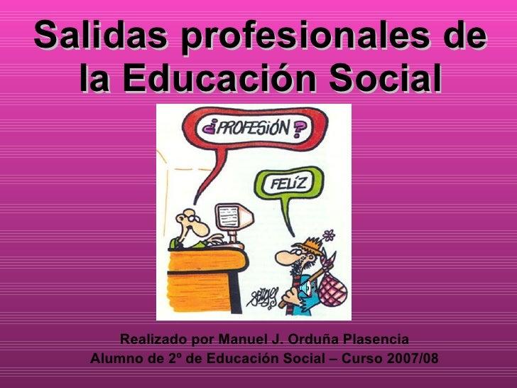Salidas profesionales de la Educación Social Realizado por Manuel J. Orduña Plasencia Alumno de 2º de Educación Social – C...