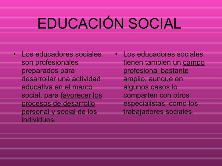 EDUCACIÓN SOCIAL   <ul><li>Los educadores sociales son profesionales preparados para desarrollar una actividad educativa e...