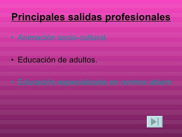 Principales salidas profesionales <ul><li>Animación socio-cultural. </li></ul><ul><li>Educación de adultos.  </li></ul><ul...