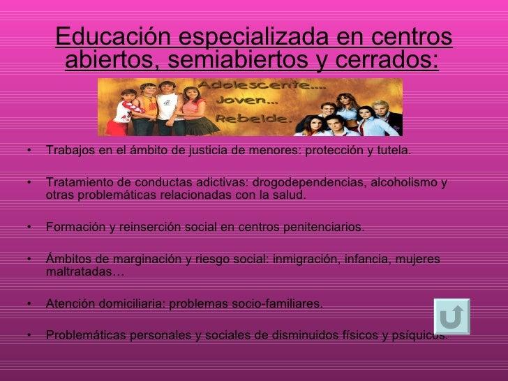 Educación especializada en centros abiertos, semiabiertos y cerrados: <ul><li>Trabajos en el ámbito de justicia de menores...