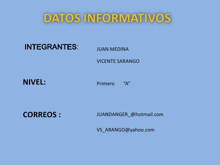 "DATOS INFORMATIVOS <br />INTEGRANTES:<br />JUAN MEDINA <br />VICENTE SARANGO <br />NIVEL:<br />Primero       ""A""<br />CORR..."