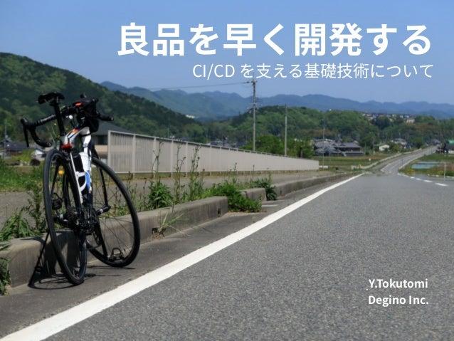 CI/CD を⽀える基礎技術について 良品を早く開発する Y.Tokutomi Degino Inc.