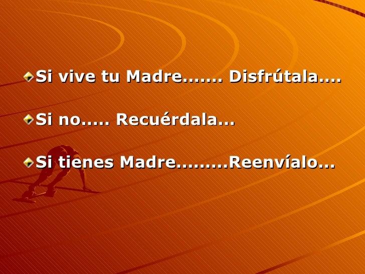 <ul><li>Si vive tu Madre....... Disfrútala.... </li></ul><ul><li>Si no..... Recuérdala... </li></ul><ul><li>Si tienes Madr...
