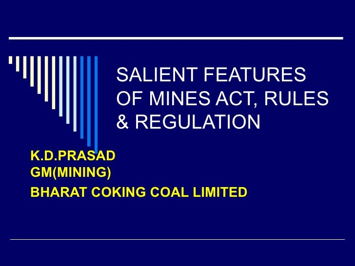 SALIENT FEATURES OF MINES ACT, RULES & REGULATION K.D.PRASAD GM(MINING) BHARAT COKING COAL LIMITED