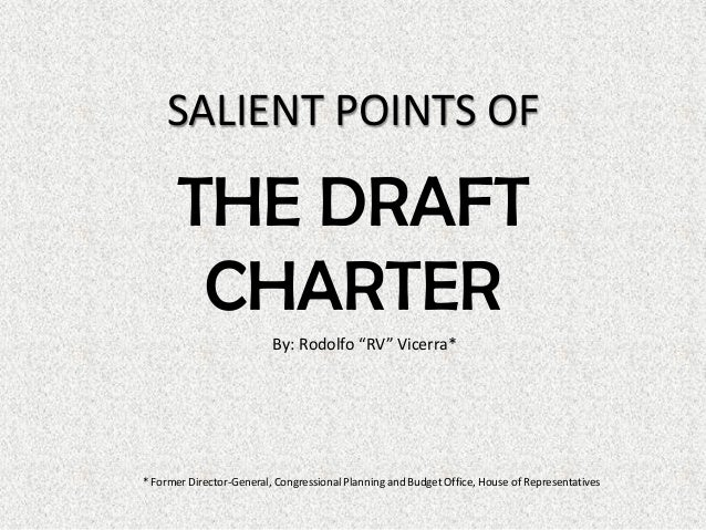 """SALIENT POINTS OF THE DRAFT CHARTER By: Rodolfo """"RV"""" Vicerra* * Former Director-General, Congressional Planning and Budget..."""