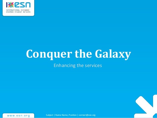 Conquer the Galaxy Enhancing the services Subject | Name Name, Position | contact@esn.org