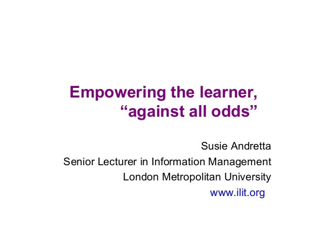 """Empowering the learner, """"against all odds"""" Susie Andretta Senior Lecturer in Information Management London Metropolitan Un..."""