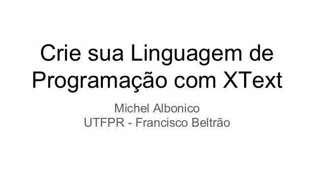 Crie sua Linguagem de Programação com XText Michel Albonico UTFPR - Francisco Beltrão
