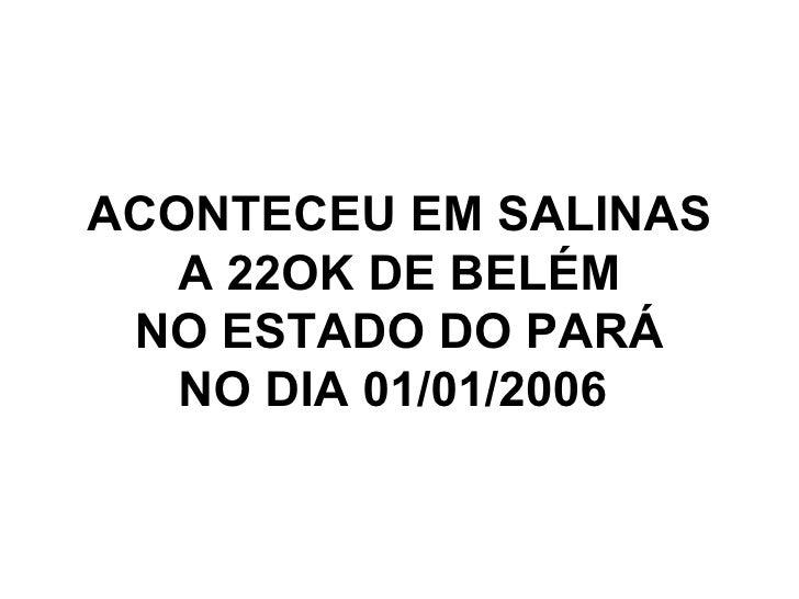 ACONTECEU EM SALINAS A 22OK DE BELÉM NO ESTADO DO PARÁ NO DIA 01/01/2006