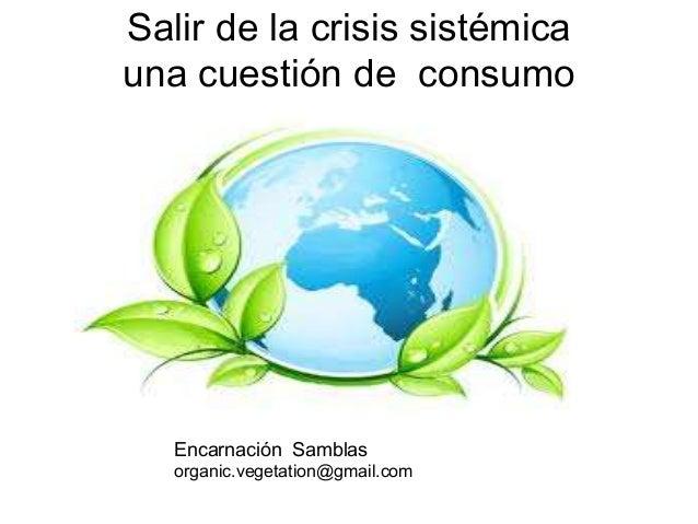 Salir de la crisis sistémicauna cuestión de consumo   Encarnación Samblas   organic.vegetation@gmail.com