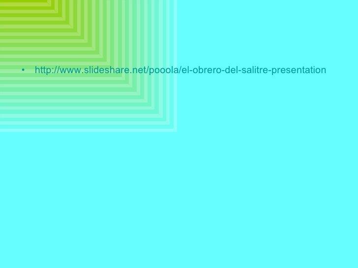 <ul><li>http://www.slideshare.net/pooola/el-obrero-del-salitre-presentation </li></ul>