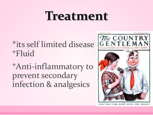 Treatment *its self limited disease *Fluid *Anti-inflammatory to prevent secondary infection & analgesics