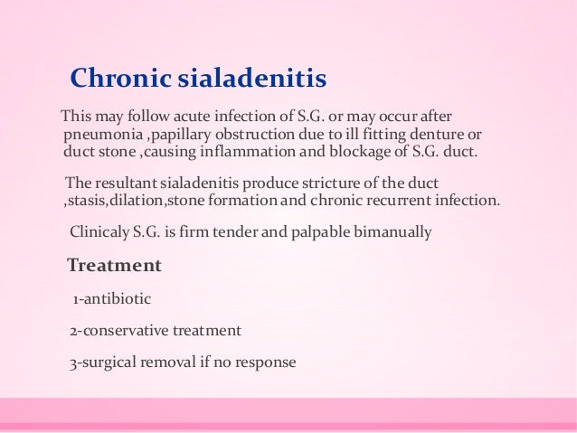 Chronic sialadenitis This may follow acute infection of S.G. or may occur after pneumonia ,papillary obstruction due to il...