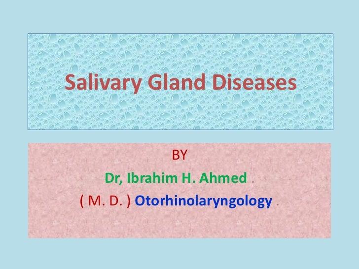 Salivary Gland Diseases                BY     Dr, Ibrahim H. Ahmed . ( M. D. ) Otorhinolaryngology .