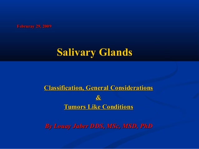Februray 29, 2009  Salivary Glands Classification, General Considerations & Tumors Like Conditions By Louay Jaber DDS, MSc...