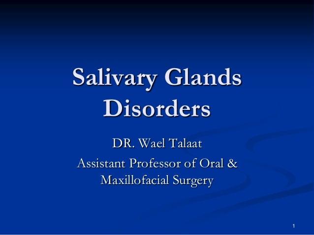 Salivary Glands Disorders DR. Wael Talaat Assistant Professor of Oral & Maxillofacial Surgery  1