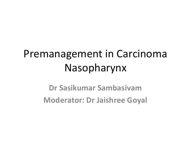 Premanagement in Carcinoma Nasopharynx Dr Sasikumar Sambasivam Moderator: Dr Jaishree Goyal