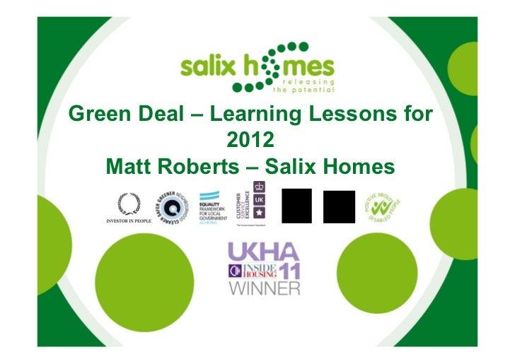 Green Deal – Learning Lessons for              2012   Matt Roberts – Salix Homes