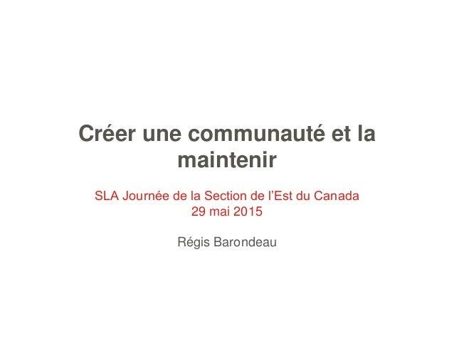 Créer une communauté et la maintenir SLA Journée de la Section de l'Est du Canada 29 mai 2015 Régis Barondeau