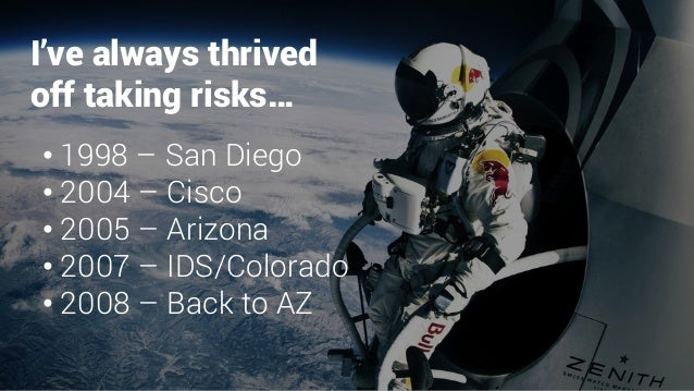 I've always thrived off taking risks… •1998 – San Diego •2004 – Cisco •2005 – Arizona •2007 – IDS/Colorado •2008 – Ba...
