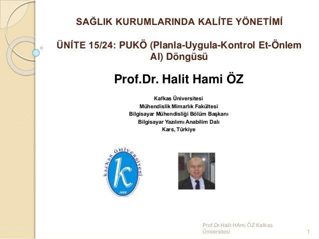 SAĞLIK KURUMLARINDA KALİTE YÖNETİMİ ÜNİTE 15/24: PUKÖ (Planla-Uygula-Kontrol Et-Önlem Al) Döngüsü Prof.Dr. Halit Hami ÖZ K...