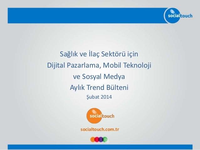 Sağlık ve İlaç Sektörü için Dijital Pazarlama, Mobil Teknoloji ve Sosyal Medya Aylık Trend Bülteni Şubat 2014 socialtouch....