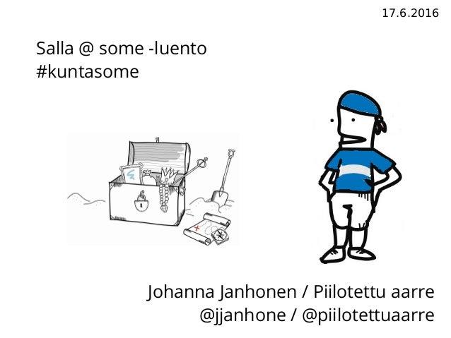 17.6.2016 Johanna Janhonen / Piilotettu aarre @jjanhone / @piilotettuaarre Salla @ some -luento #kuntasome