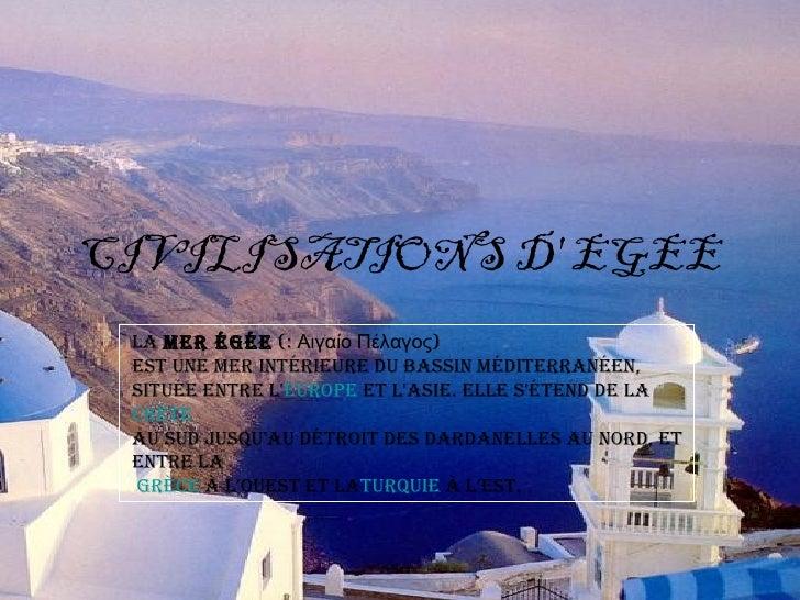CIVILISATIONS D EGEE LamerÉgÉe(:ΑιγαίοΠέλαγος) estunemerintÉrieuredubassinmÉditerranÉen, situÉeentreLeurope...