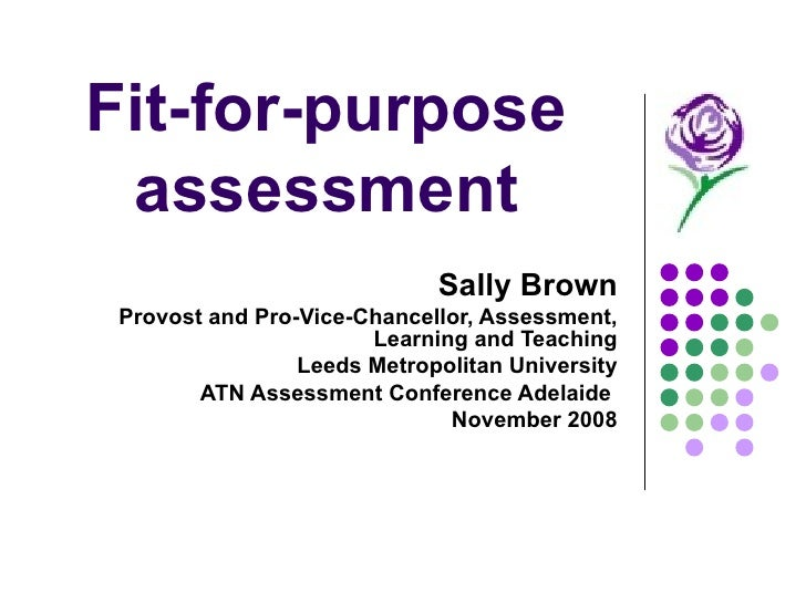 Fit-for-purpose assessment Sally Brown Provost and Pro-Vice-Chancellor, Assessment, Learning and Teaching Leeds Metropolit...