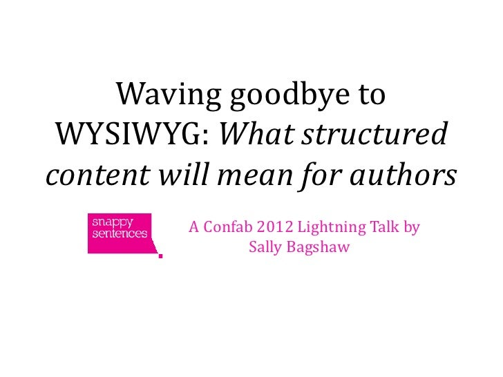 Waving goodbye to WYSIWYG: What structuredcontent will mean for authors          A Confab 2012 Lightning Talk by          ...