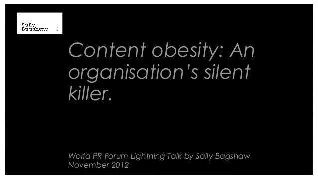 Content obesity: Anorganisation's silentkiller.World PR Forum Lightning Talk by Sally BagshawNovember 2012