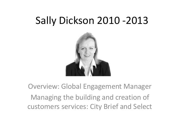 Sally Dickson 2010 -2013  Overview: Global Engagement Manager Managing the building and creation of customers services: Ci...