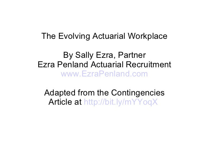 The Evolving Actuarial Workplace By Sally Ezra, Partner Ezra Penland Actuarial Recruitment www.EzraPenland.com Adapted fro...