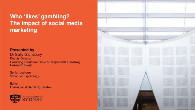 The University of Sydney Page 1 Who 'likes' gambling? The impact of social media marketing Presented by Dr Sally Gainsbury...