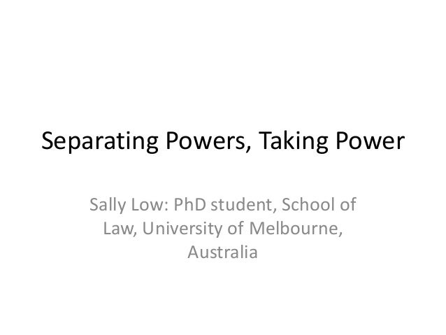 Separating Powers, Taking Power Sally Low: PhD student, School of Law, University of Melbourne, Australia