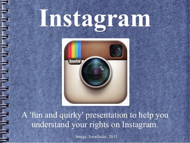 Instagram  A 'fun and quirky' presentation to help you understand your rights on Instagram. Image: Iconfinder, 2013