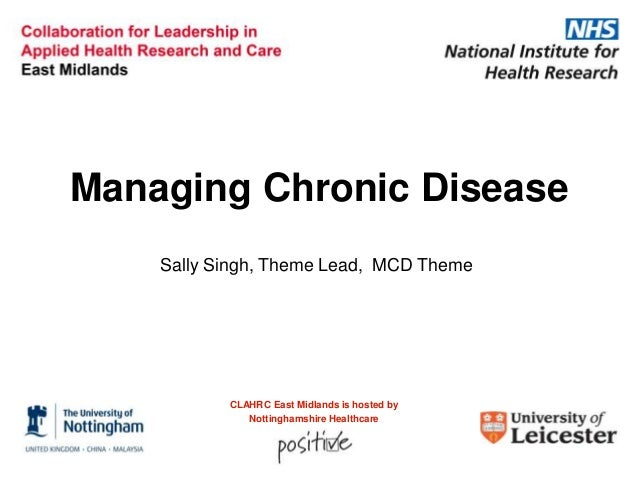 Managing Chronic Disease Sally Singh, Theme Lead, MCD Theme  CLAHRC East Midlands is hosted by Nottinghamshire Healthcare