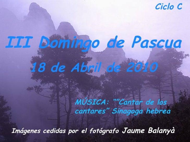 """Ciclo  C  III Domingo de Pascua 18 de Abril de 2010   Imágenes cedidas por   el fotógrafo  Jaume Balanyà  MÚSICA: """"""""Cantar..."""