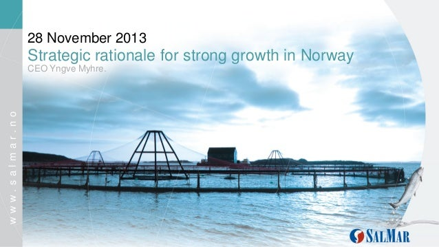 28 November 2013  Strategic rationale for strong growth in Norway  www.salmar.no  CEO Yngve Myhre.