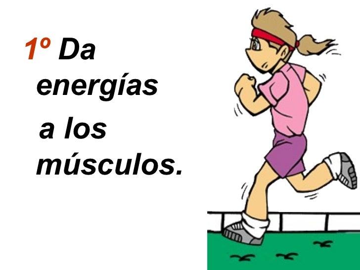 1º Da energías a los músculos.