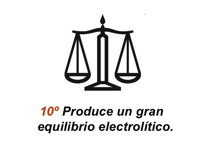 10º Produce un granequilibrio electrolítico.