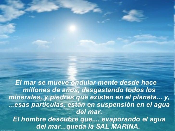 El mar se mueve ondular mente desde hace      millones de años, desgastando todos losminerales, y piedras que existen en e...